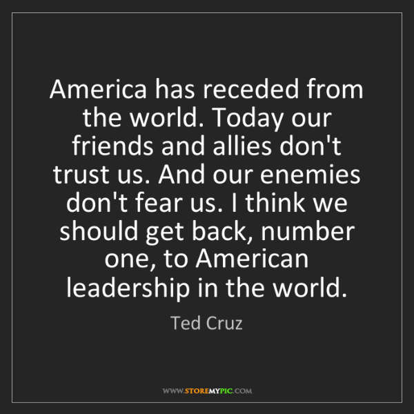 Ted Cruz: America has receded from the world. Today our friends...