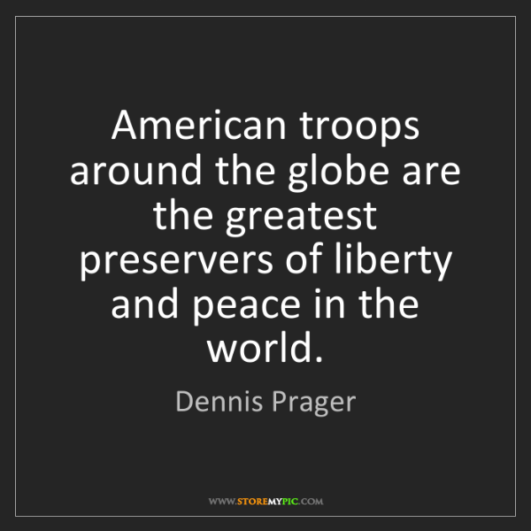 Dennis Prager: American troops around the globe are the greatest preservers...