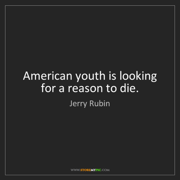 Jerry Rubin: American youth is looking for a reason to die.