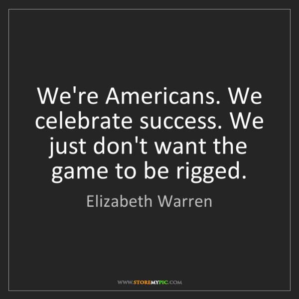 Elizabeth Warren: We're Americans. We celebrate success. We just don't...