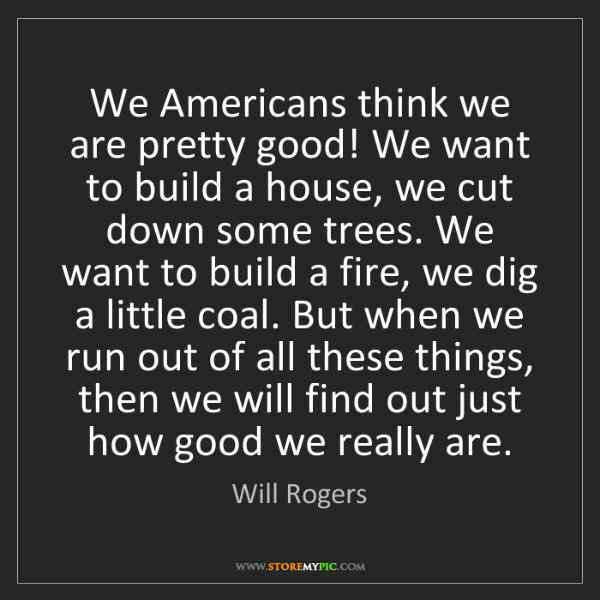 Will Rogers: We Americans think we are pretty good! We want to build...