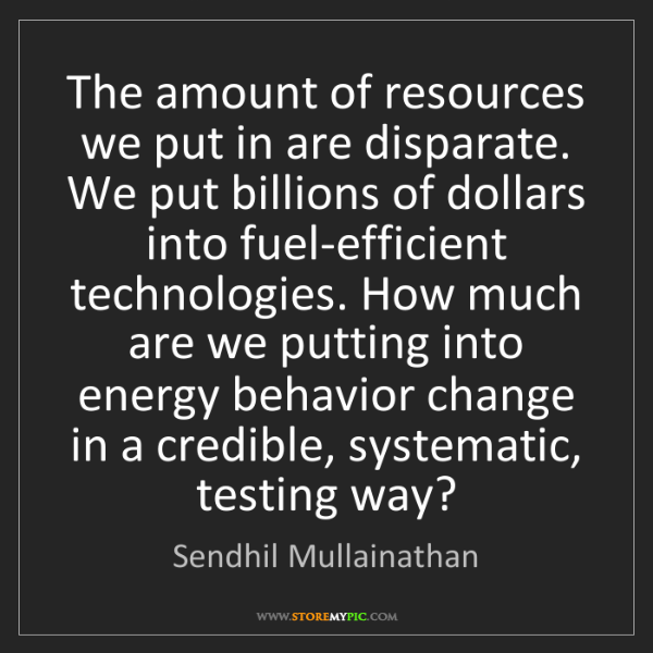 Sendhil Mullainathan: The amount of resources we put in are disparate. We put...