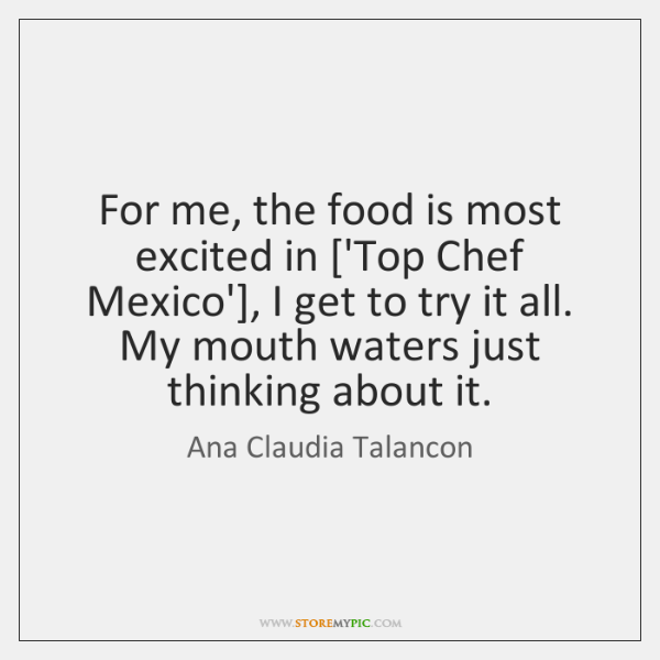 For me, the food is most excited in ['Top Chef Mexico'], I ...