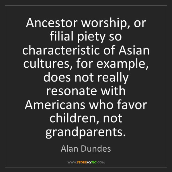 Alan Dundes: Ancestor worship, or filial piety so characteristic of...