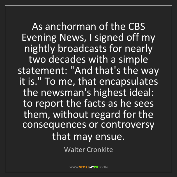 Walter Cronkite: As anchorman of the CBS Evening News, I signed off my...