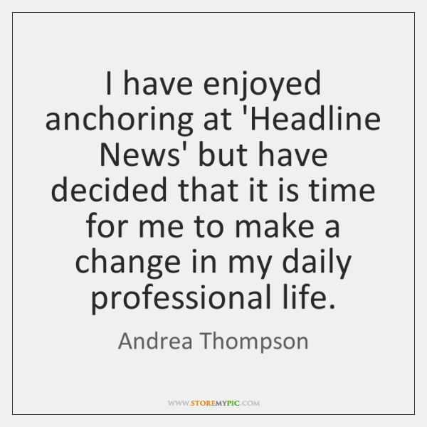 I have enjoyed anchoring at 'Headline News' but have decided that it ...