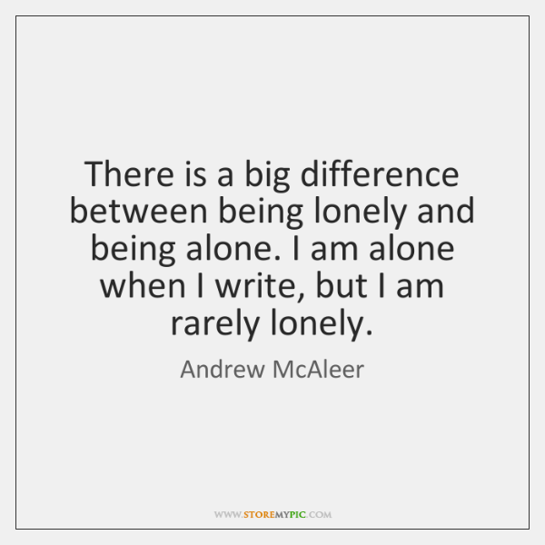 There is a big difference between being lonely and being alone. I ...