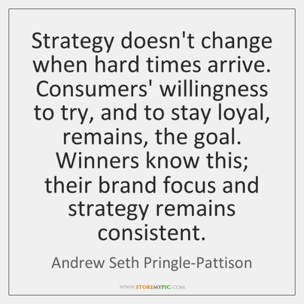 Strategy doesn't change when hard times arrive. Consumers' willingness to try, and ...