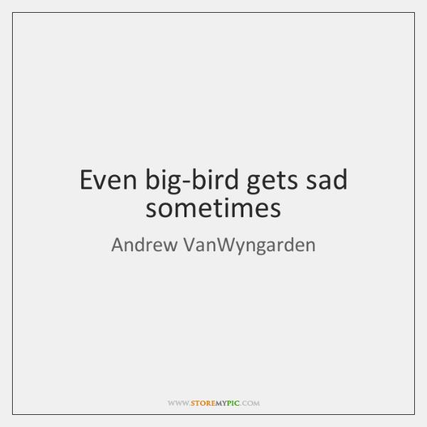 Even big-bird gets sad sometimes
