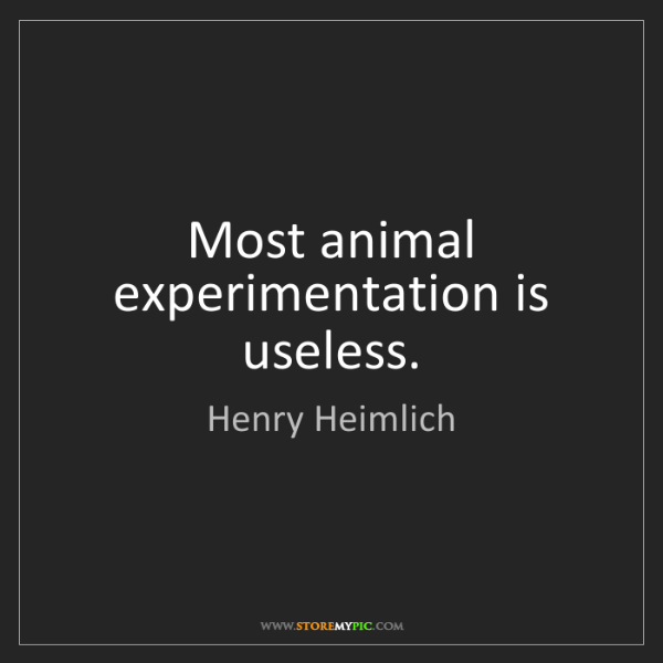 Henry Heimlich: Most animal experimentation is useless.