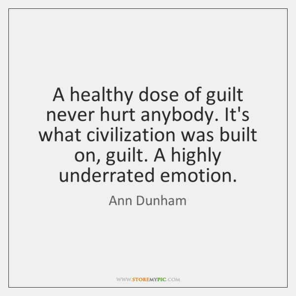 A healthy dose of guilt never hurt anybody. It's what civilization was ...