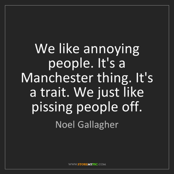 Noel Gallagher: We like annoying people. It's a Manchester thing. It's...