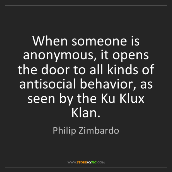 Philip Zimbardo: When someone is anonymous, it opens the door to all kinds...