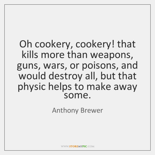 Oh cookery, cookery! that kills more than weapons, guns, wars, or poisons, ...