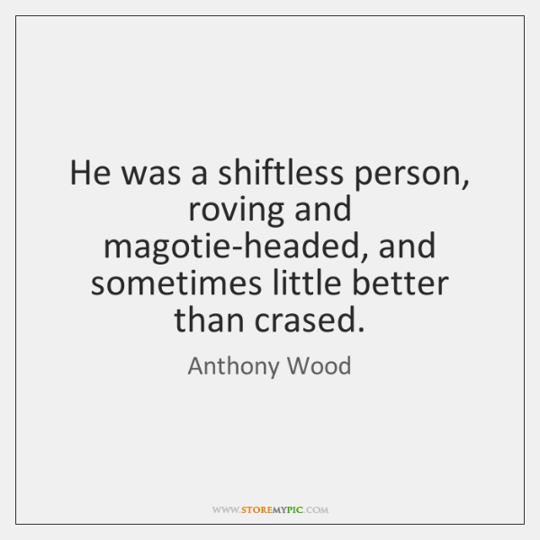 He was a shiftless person, roving and magotie-headed, and sometimes little better ...