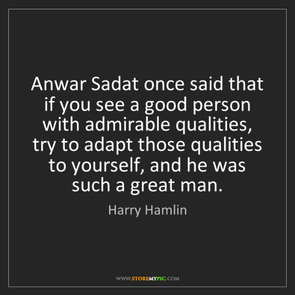 Harry Hamlin: Anwar Sadat once said that if you see a good person with...