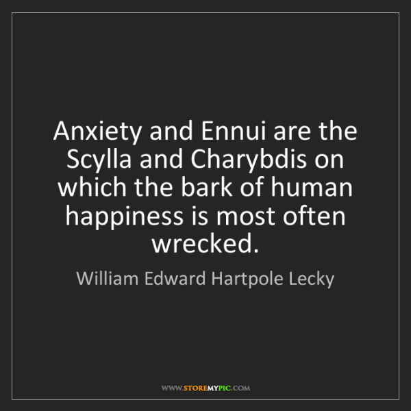 William Edward Hartpole Lecky: Anxiety and Ennui are the Scylla and Charybdis on which...