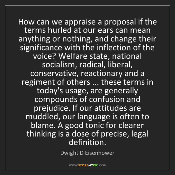 Dwight D Eisenhower: How can we appraise a proposal if the terms hurled at...