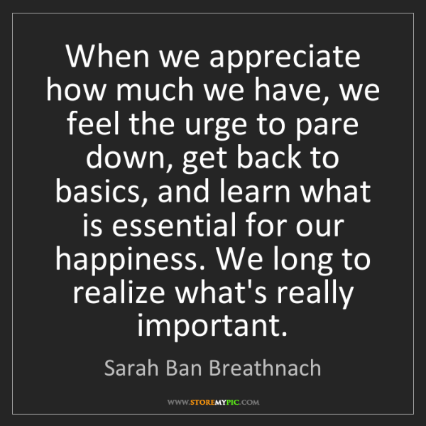 Sarah Ban Breathnach: When we appreciate how much we have, we feel the urge...