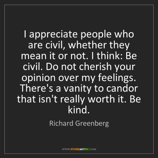 Richard Greenberg: I appreciate people who are civil, whether they mean...