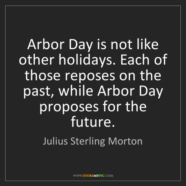 Julius Sterling Morton: Arbor Day is not like other holidays. Each of those reposes...