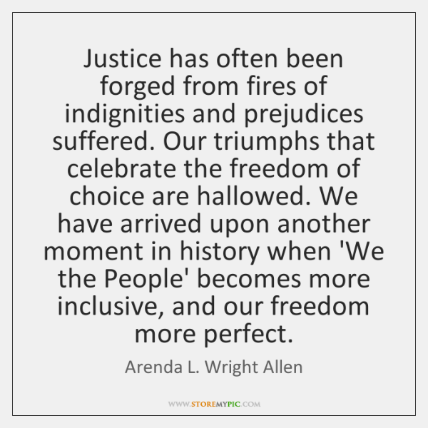 Justice has often been forged from fires of indignities and prejudices suffered. ...