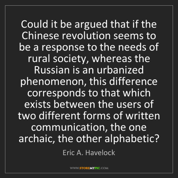 Eric A. Havelock: Could it be argued that if the Chinese revolution seems...
