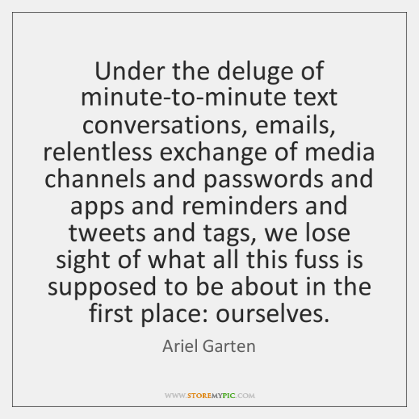 Under the deluge of minute-to-minute text conversations, emails, relentless exchange of media ...