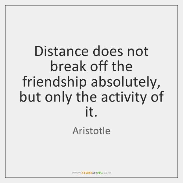 Distance does not break off the friendship absolutely, but only the activity ...
