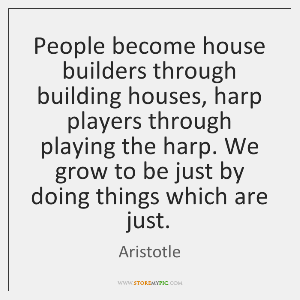 People become house builders through building houses, harp players through playing the ...