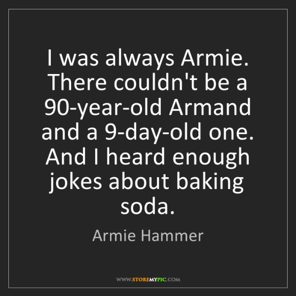 Armie Hammer: I was always Armie. There couldn't be a 90-year-old Armand...