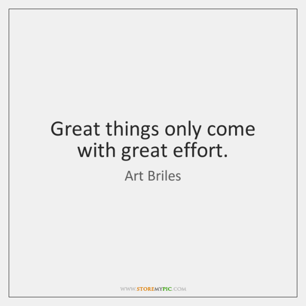 Great things only come with great effort.