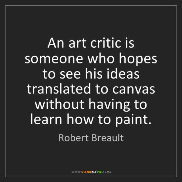Robert Breault: An art critic is someone who hopes to see his ideas translated...