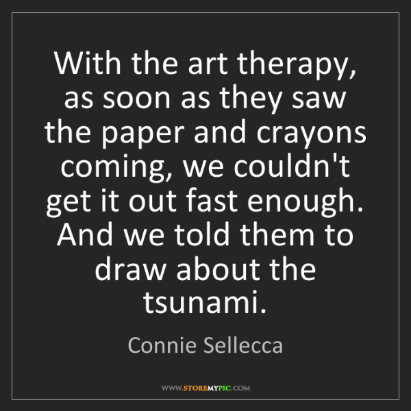 Connie Sellecca: With the art therapy, as soon as they saw the paper and...