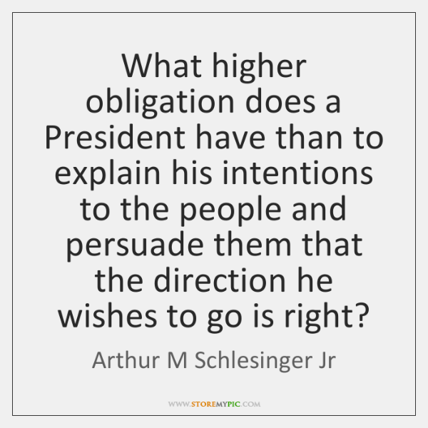 What higher obligation does a President have than to explain his intentions ...