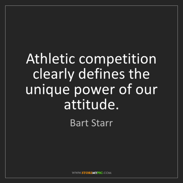 Bart Starr: Athletic competition clearly defines the unique power...