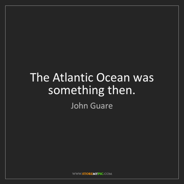 John Guare: The Atlantic Ocean was something then.