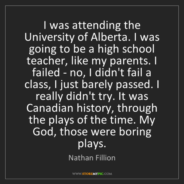 Nathan Fillion: I was attending the University of Alberta. I was going...