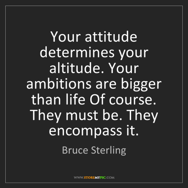 Bruce Sterling: Your attitude determines your altitude. Your ambitions...