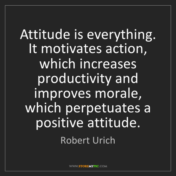 Robert Urich: Attitude is everything. It motivates action, which increases...
