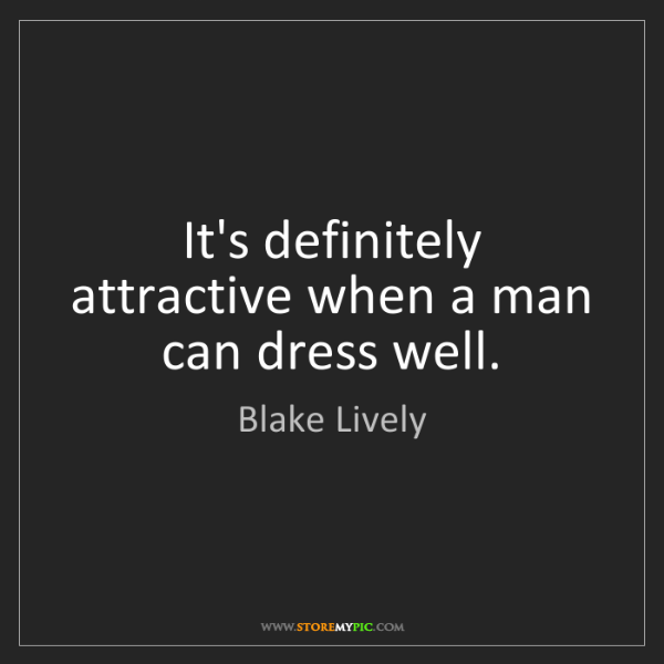 Blake Lively: It's definitely attractive when a man can dress well.
