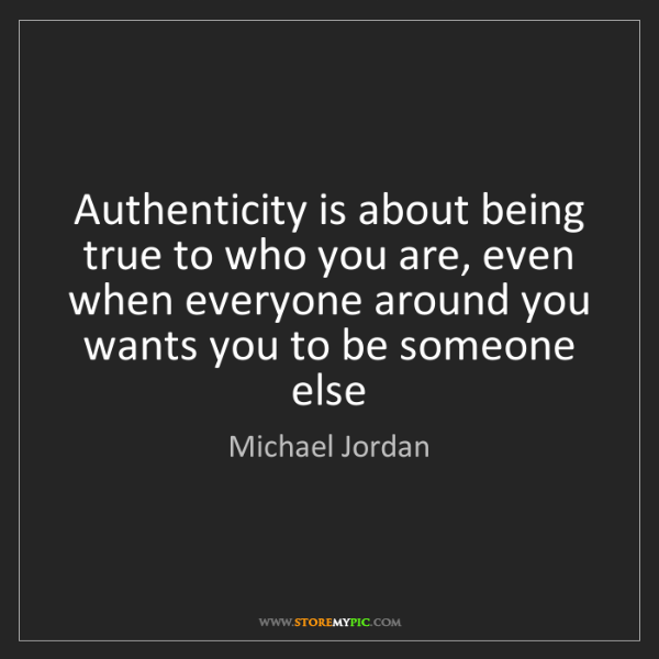 Michael Jordan: Authenticity is about being true to who you are, even...