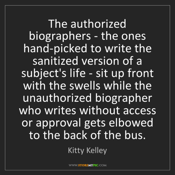 Kitty Kelley: The authorized biographers - the ones hand-picked to...