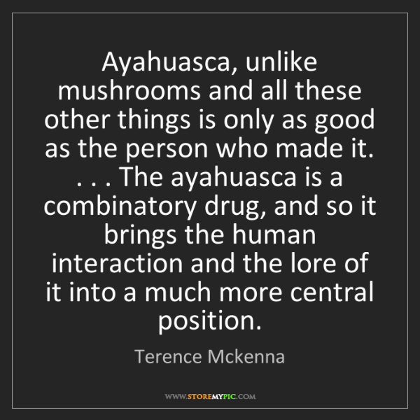 Terence Mckenna: Ayahuasca, unlike mushrooms and all these other things...