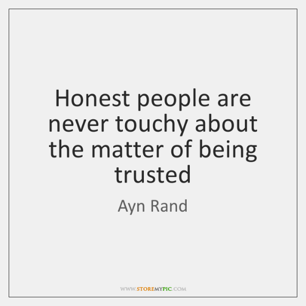 Honest people are never touchy about the matter of being trusted