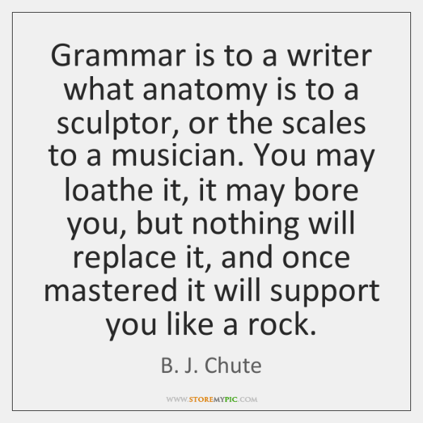 Grammar is to a writer what anatomy is to a sculptor, or ...