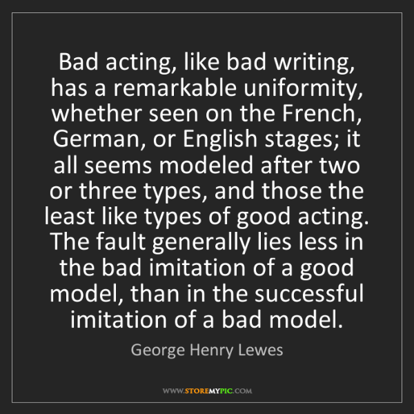 George Henry Lewes: Bad acting, like bad writing, has a remarkable uniformity,...