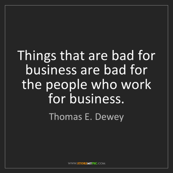 Thomas E. Dewey: Things that are bad for business are bad for the people...