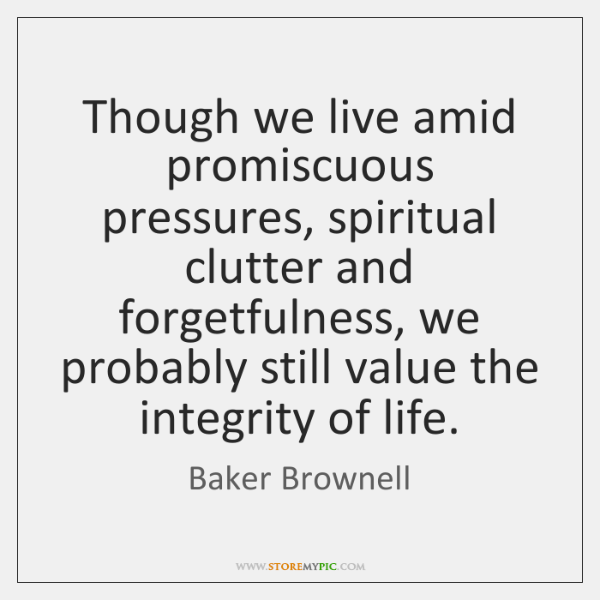 Though we live amid promiscuous pressures, spiritual clutter and forgetfulness, we probably ...