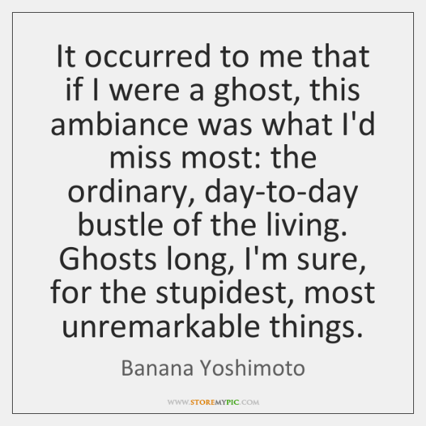 It occurred to me that if I were a ghost, this ambiance ...
